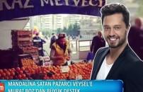 Mandalina satan Veysel'e Murat Boz'dan büyük destek!
