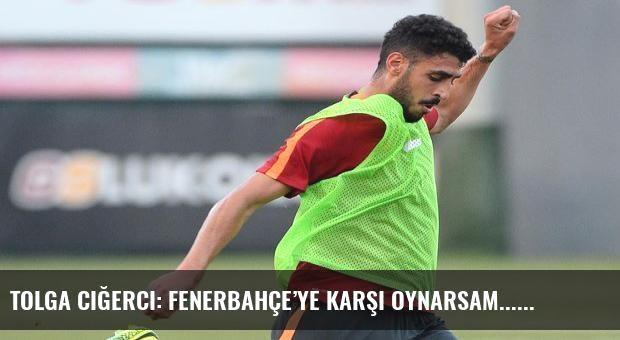 Tolga Ciğerci: Fenerbahçe'ye karşı oynarsam...