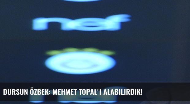 Dursun Özbek: Mehmet Topal'ı alabilirdik!