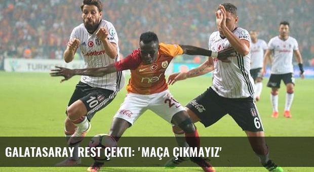 Galatasaray rest çekti: 'Maça çıkmayız'