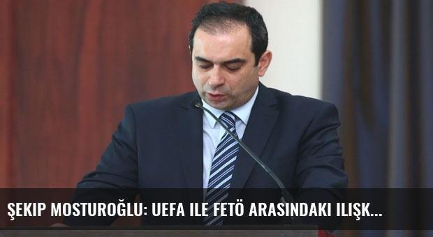 Şekip Mosturoğlu: UEFA ile FETÖ arasındaki ilişki ortaya çıkacak