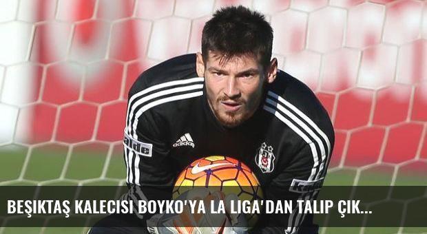Beşiktaş kalecisi Boyko'ya La Liga'dan talip çıktı!