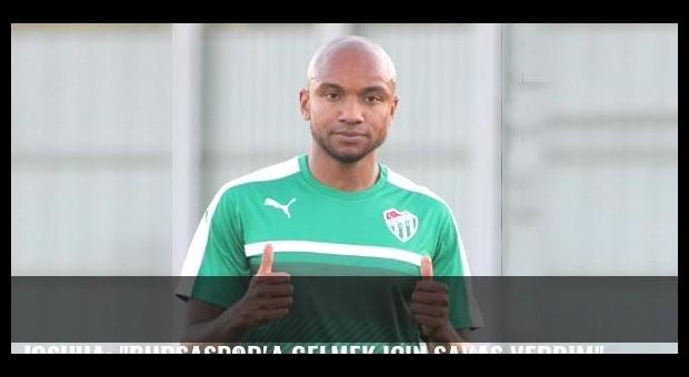 Joshua: 'Bursaspor'a gelmek için savaş verdim'