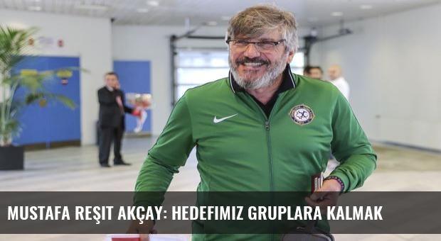 Mustafa Reşit Akçay: Hedefimiz gruplara kalmak