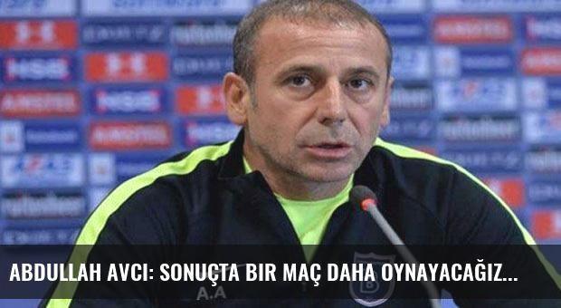 Abdullah Avcı: Sonuçta bir maç daha oynayacağız