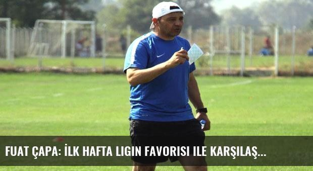 Fuat Çapa: İlk hafta ligin favorisi ile karşılaşacağız