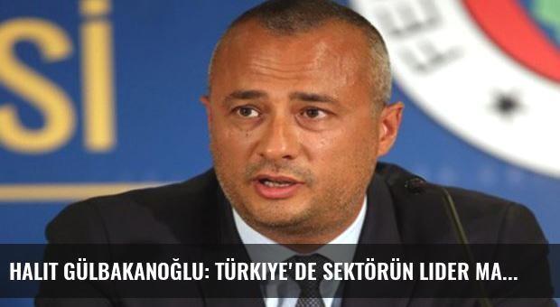 Halit Gülbakanoğlu: Türkiye'de sektörün lider markasıyız