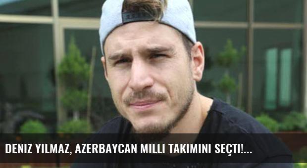 Deniz Yılmaz, Azerbaycan Milli Takımını seçti!
