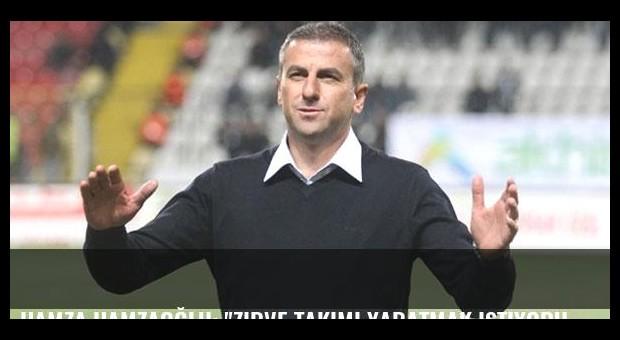Hamza Hamzaoğlu: 'Zirve takımı yaratmak istiyoruz