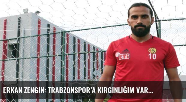 Erkan Zengin: Trabzonspor'a kırgınlığım var