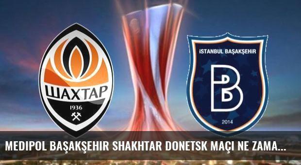 Medipol Başakşehir Shakhtar Donetsk maçı ne zaman saat kaçta hangi kanalda?