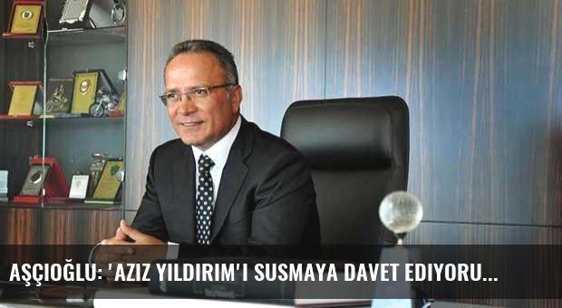 Aşçıoğlu: 'Aziz Yıldırım'ı susmaya davet ediyorum'