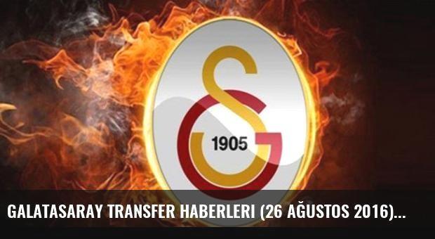 Galatasaray transfer haberleri (26 Ağustos 2016)