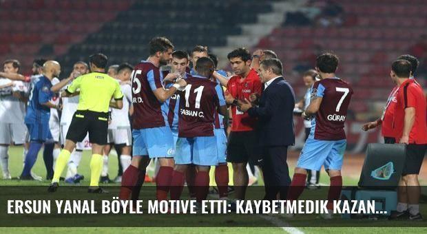 Ersun Yanal böyle motive etti: Kaybetmedik kazandık!