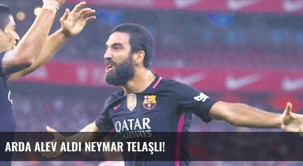 Arda alev aldı Neymar telaşlı!