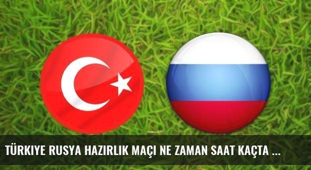 Türkiye Rusya hazırlık maçı ne zaman saat kaçta hangi kanalda?