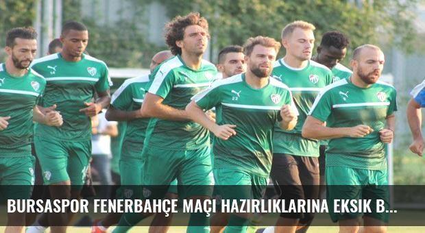 Bursaspor Fenerbahçe maçı hazırlıklarına eksik başladı