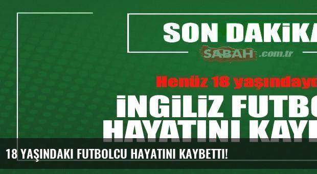 18 yaşındaki futbolcu hayatını kaybetti!