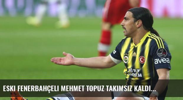 Eski Fenerbahçeli Mehmet Topuz Takımsız Kaldı