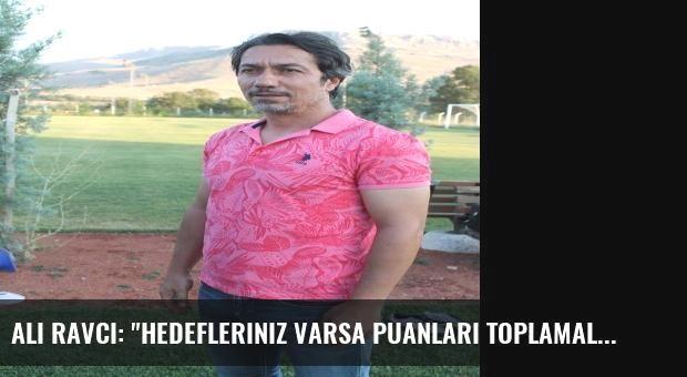 Ali Ravcı: 'Hedefleriniz Varsa Puanları Toplamalısınız'