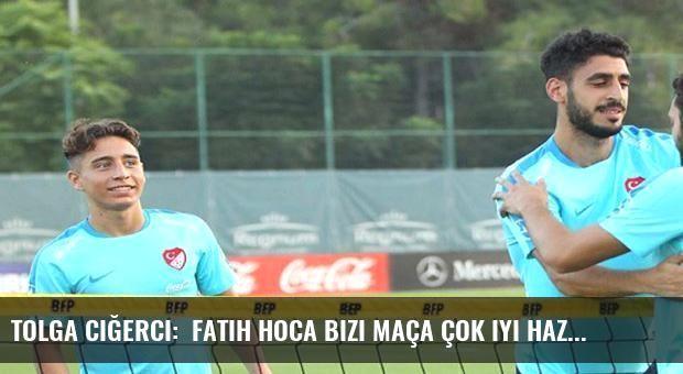 Tolga Ciğerci:  Fatih Hoca bizi maça çok iyi hazırlıyor