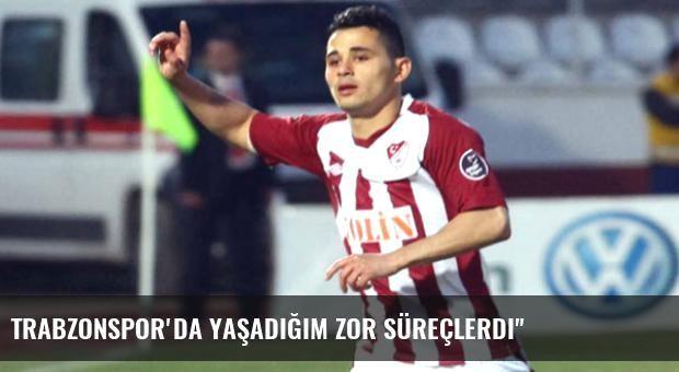 Trabzonspor'da Yaşadığım Zor Süreçlerdi'
