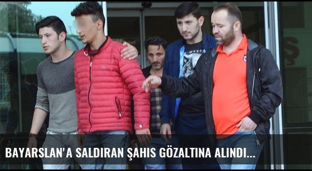 Bayarslan'a saldıran şahıs gözaltına alındı