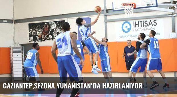 Gaziantep,sezona Yunanistan'da hazırlanıyor