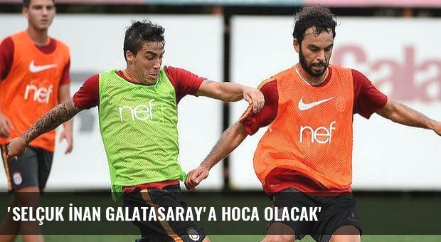 'Selçuk İnan Galatasaray'a hoca olacak'