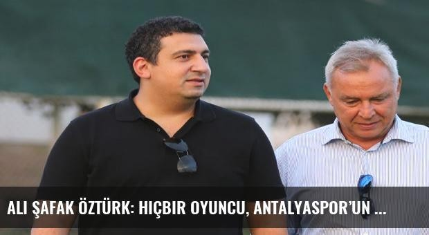 Ali Şafak Öztürk: Hiçbir oyuncu, Antalyaspor'un menfaatlerinin üstünde değildir!