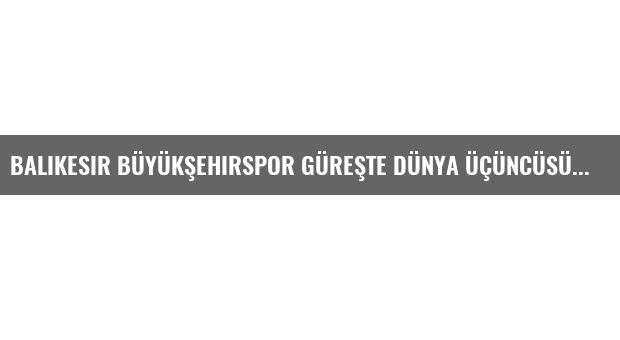Balıkesir Büyükşehirspor Güreşte Dünya Üçüncüsü