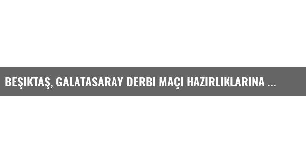 Beşiktaş, Galatasaray Derbi Maçı Hazırlıklarına Başladı