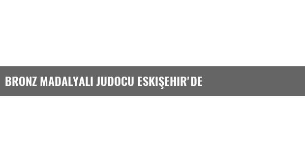 Bronz Madalyalı Judocu Eskişehir'de