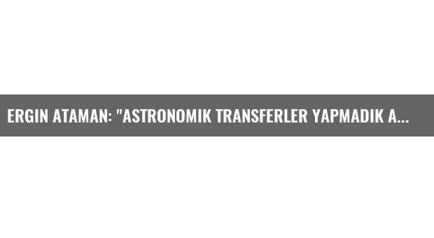 Ergin Ataman: 'Astronomik Transferler Yapmadık Ama İyi Transferler Yaptık'