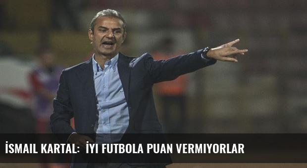 İsmail Kartal:  İyi futbola puan vermiyorlar