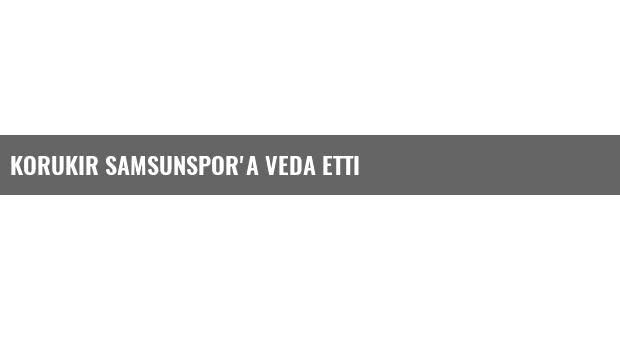 Korukır Samsunspor'a Veda Etti