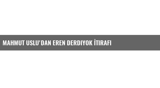 Mahmut Uslu'dan Eren Derdiyok İtirafı