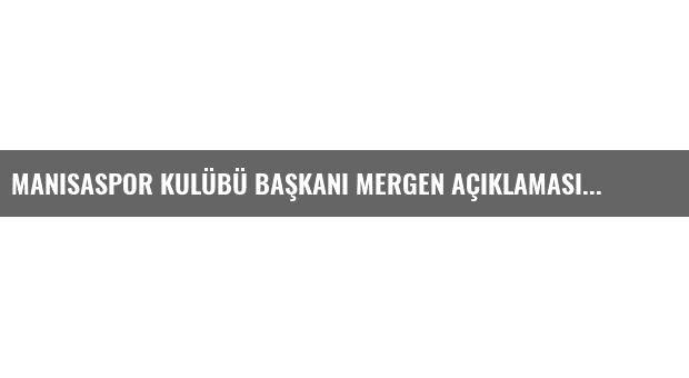 Manisaspor Kulübü Başkanı Mergen Açıklaması