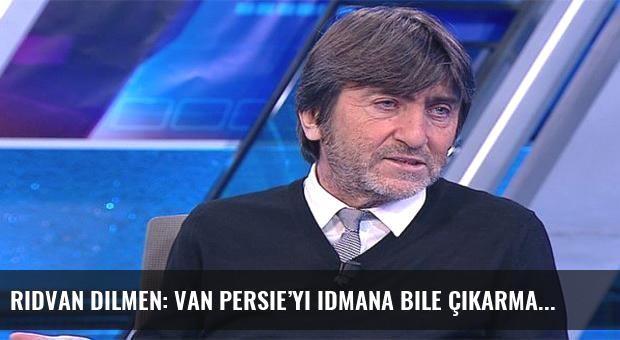 Rıdvan Dilmen: Van Persie'yi idmana bile çıkarmam!