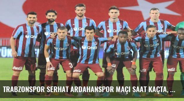 Trabzonspor Serhat Ardahanspor maçı saat kaçta, hangi kanalda?