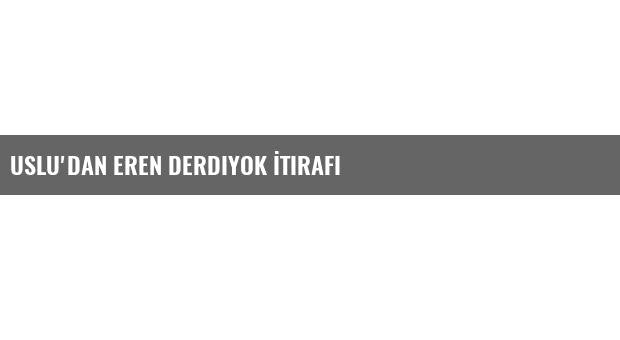 Uslu'dan Eren Derdiyok İtirafı