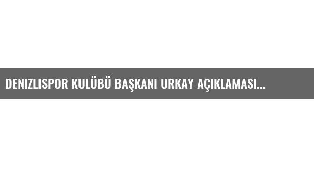 Denizlispor Kulübü Başkanı Urkay Açıklaması