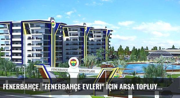 Fenerbahçe, 'Fenerbahçe Evleri' İçin Arsa Topluyor