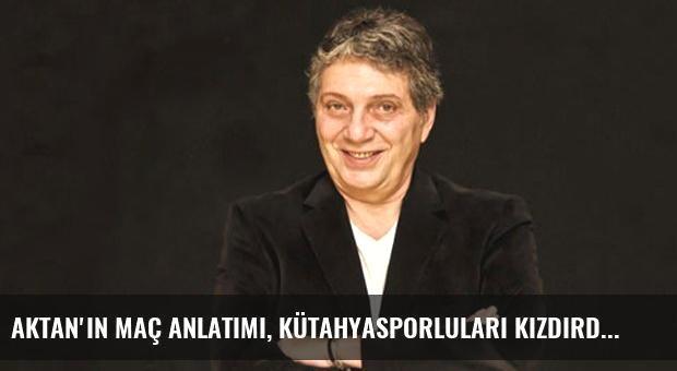 Aktan'ın Maç Anlatımı, Kütahyasporluları Kızdırdı