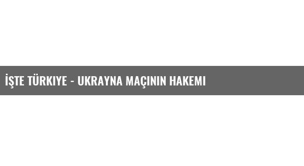 İşte Türkiye - Ukrayna Maçının Hakemi