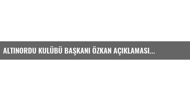 Altınordu Kulübü Başkanı Özkan Açıklaması