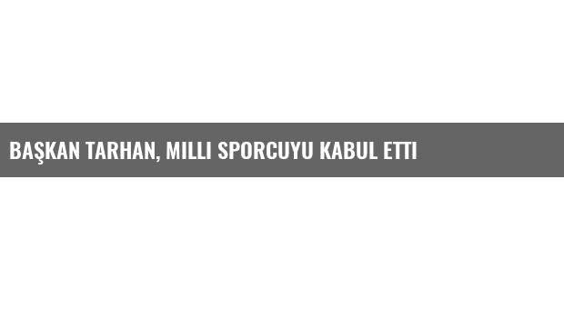 Başkan Tarhan, Milli Sporcuyu Kabul Etti