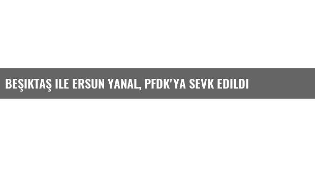 Beşiktaş ile Ersun Yanal, Pfdk'ya Sevk Edildi