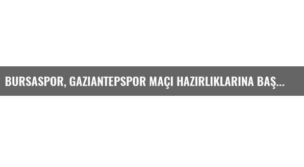 Bursaspor, Gaziantepspor Maçı Hazırlıklarına Başladı