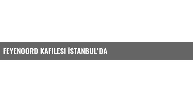 Feyenoord Kafilesi İstanbul'da
